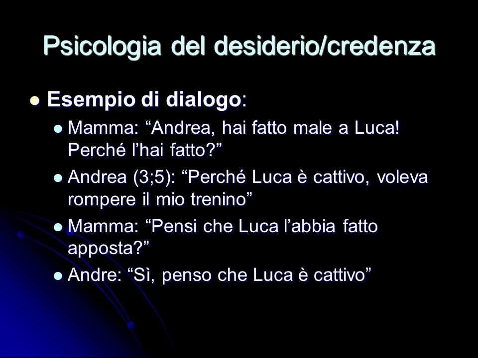 """Psicologia del desiderio/credenza Esempio di dialogo: Esempio di dialogo: Mamma: """"Andrea, hai fatto male a Luca! Perché l'hai fatto?"""" Mamma: """"Andrea,"""