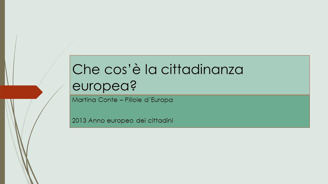 Che cos'è la cittadinanza europea? Martina Conte – Pillole d'Europa 2013 Anno europeo dei cittadini