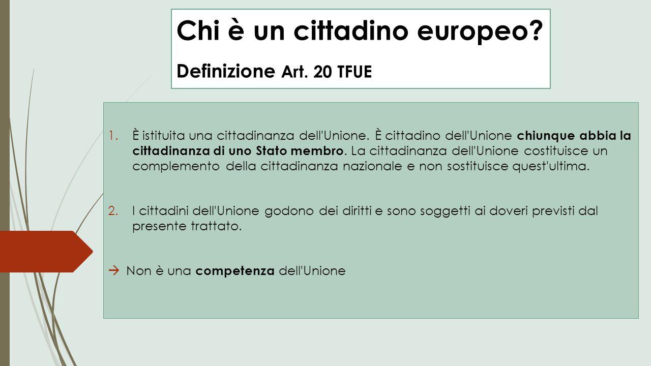 Chi è un cittadino europeo? Definizione Art. 20 TFUE 1.È istituita una cittadinanza dell'Unione. È cittadino dell'Unione chiunque abbia la cittadinanz
