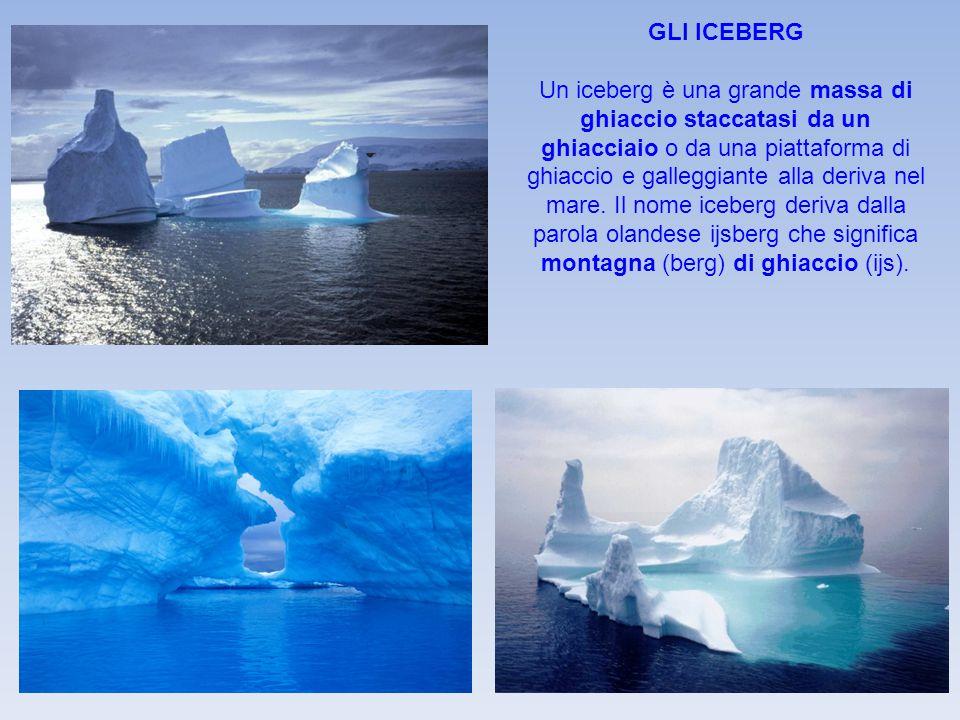 GLI ICEBERG Un iceberg è una grande massa di ghiaccio staccatasi da un ghiacciaio o da una piattaforma di ghiaccio e galleggiante alla deriva nel mare