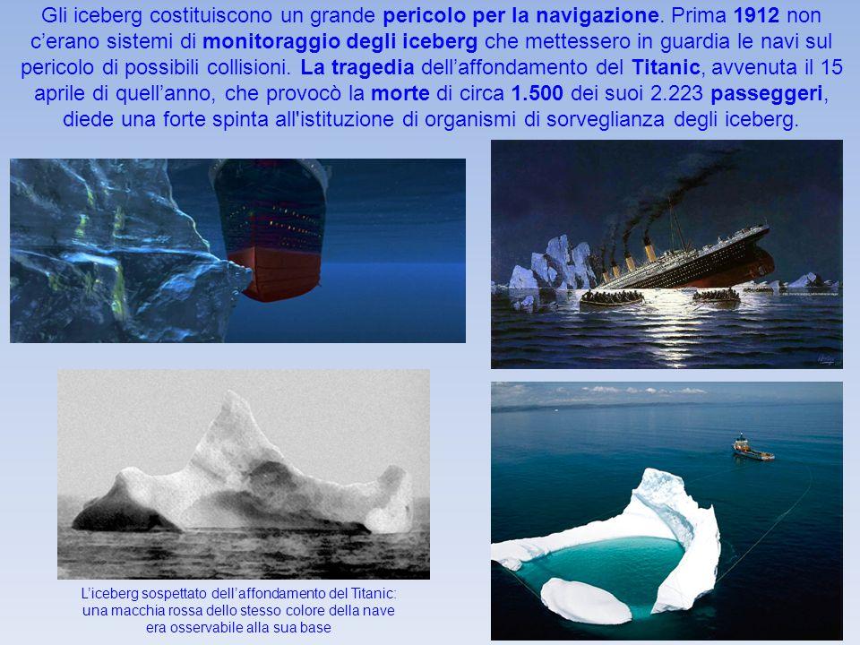 Gli iceberg costituiscono un grande pericolo per la navigazione. Prima 1912 non c'erano sistemi di monitoraggio degli iceberg che mettessero in guardi