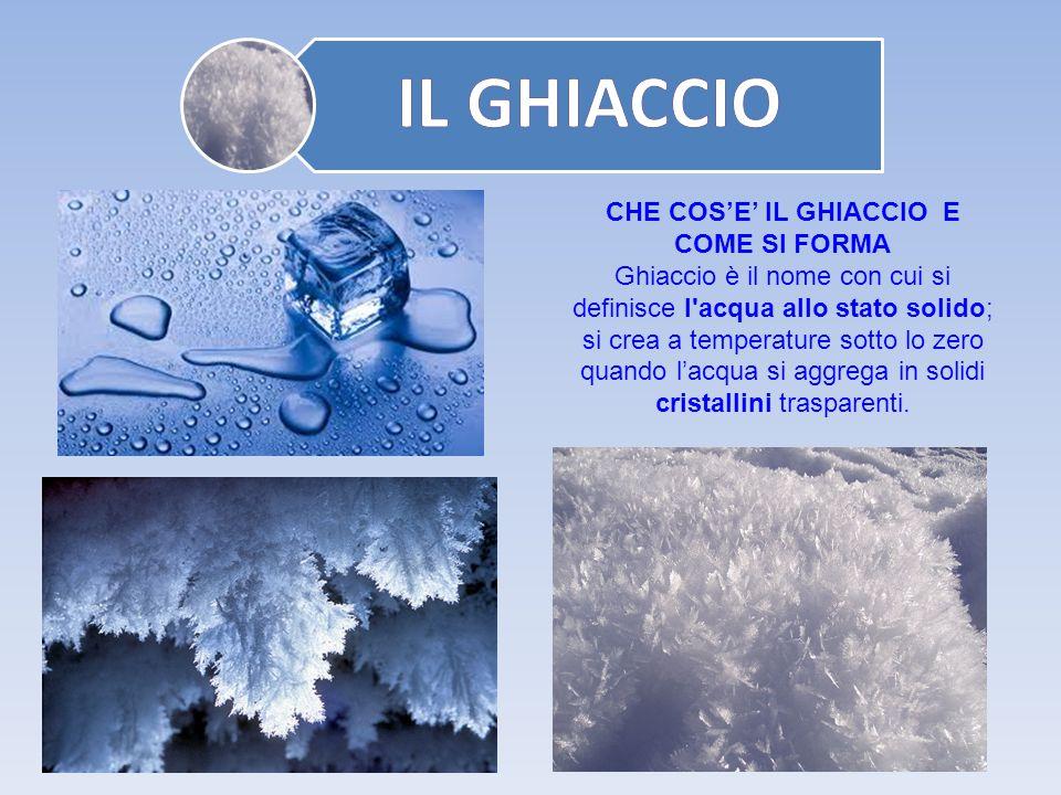 CHE COS'E' IL GHIACCIO E COME SI FORMA Ghiaccio è il nome con cui si definisce l'acqua allo stato solido; si crea a temperature sotto lo zero quando l