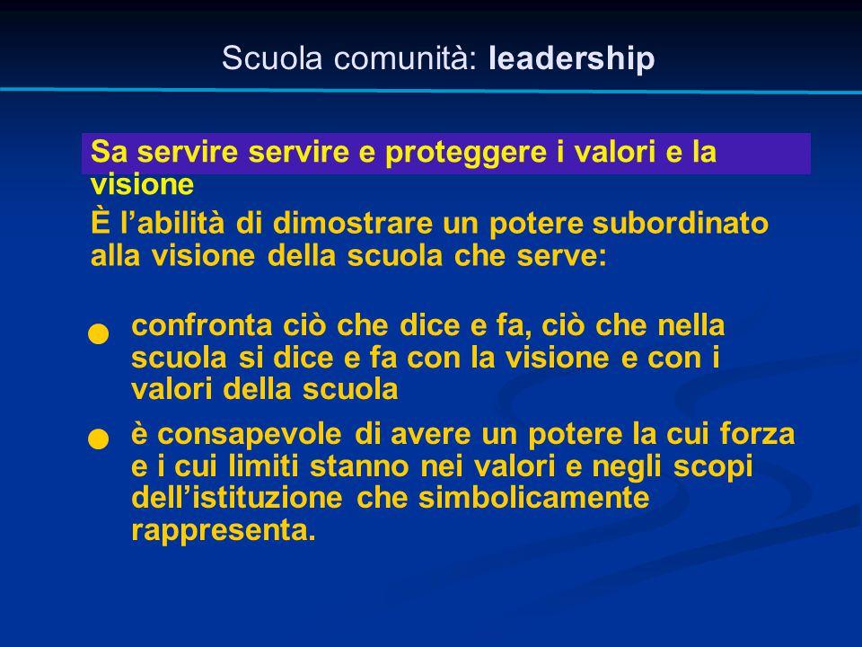 Scuola comunità: leadership Sa servire servire e proteggere i valori e la visione È l'abilità di dimostrare un potere subordinato alla visione della s