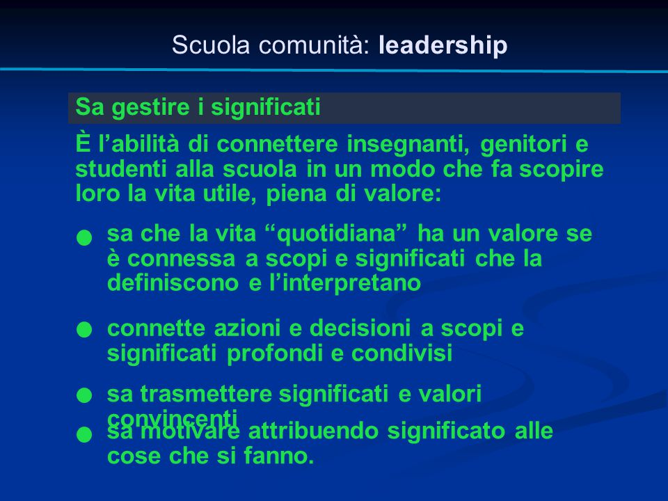 Scuola comunità: leadership Sa gestire i significati È l'abilità di connettere insegnanti, genitori e studenti alla scuola in un modo che fa scopire l