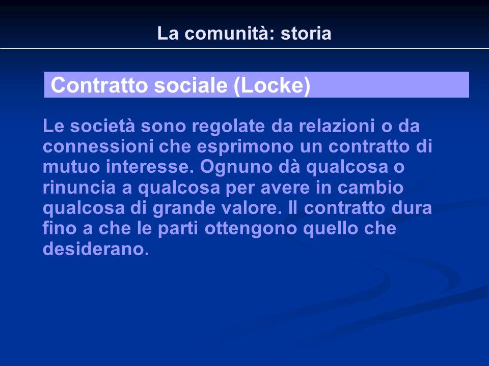 La comunità: storia Contratto sociale (Locke) Le società sono regolate da relazioni o da connessioni che esprimono un contratto di mutuo interesse. Og