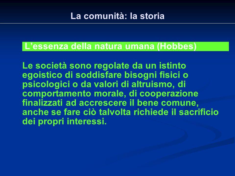 La comunità: la storia L'essenza della natura umana (Hobbes) Le società sono regolate da un istinto egoistico di soddisfare bisogni fisici o psicologi