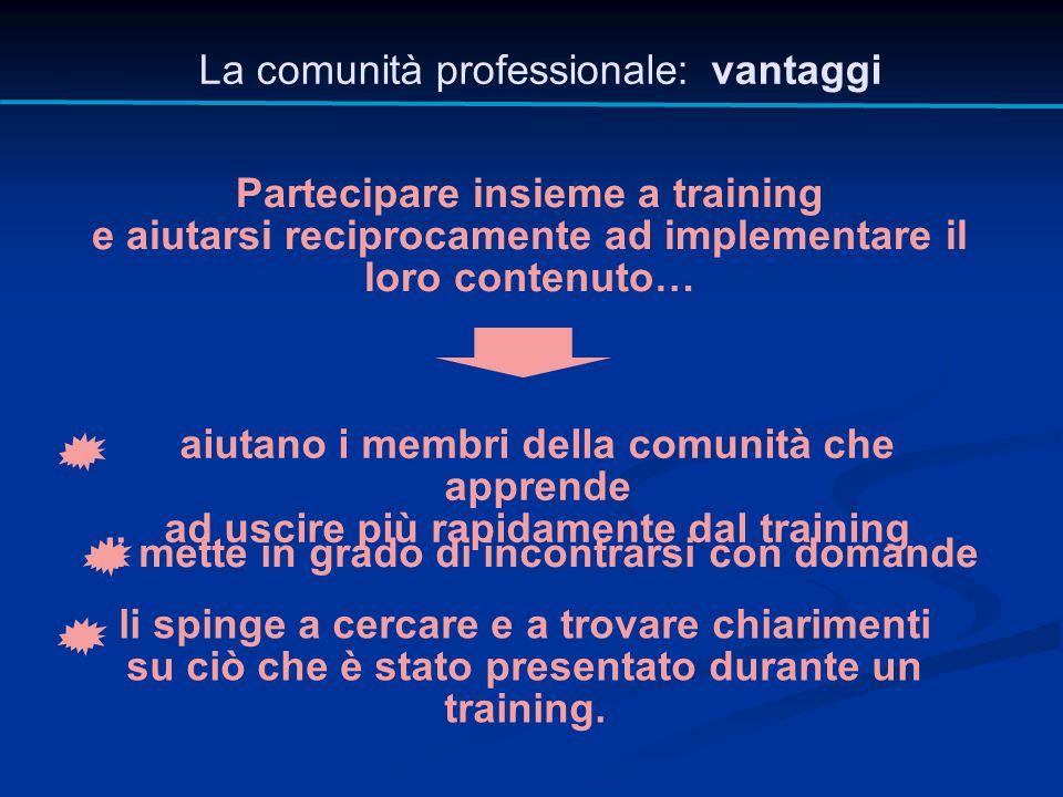 La comunità professionale: vantaggi Partecipare insieme a training e aiutarsi reciprocamente ad implementare il loro contenuto… aiutano i membri della