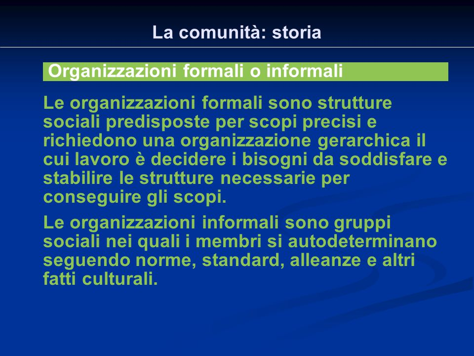La comunità: storia Organizzazioni formali o informali Le organizzazioni formali sono strutture sociali predisposte per scopi precisi e richiedono una
