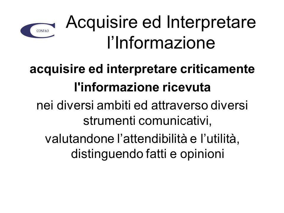 Acquisire ed Interpretare l'Informazione acquisire ed interpretare criticamente l informazione ricevuta nei diversi ambiti ed attraverso diversi strumenti comunicativi, valutandone l'attendibilità e l'utilità, distinguendo fatti e opinioni