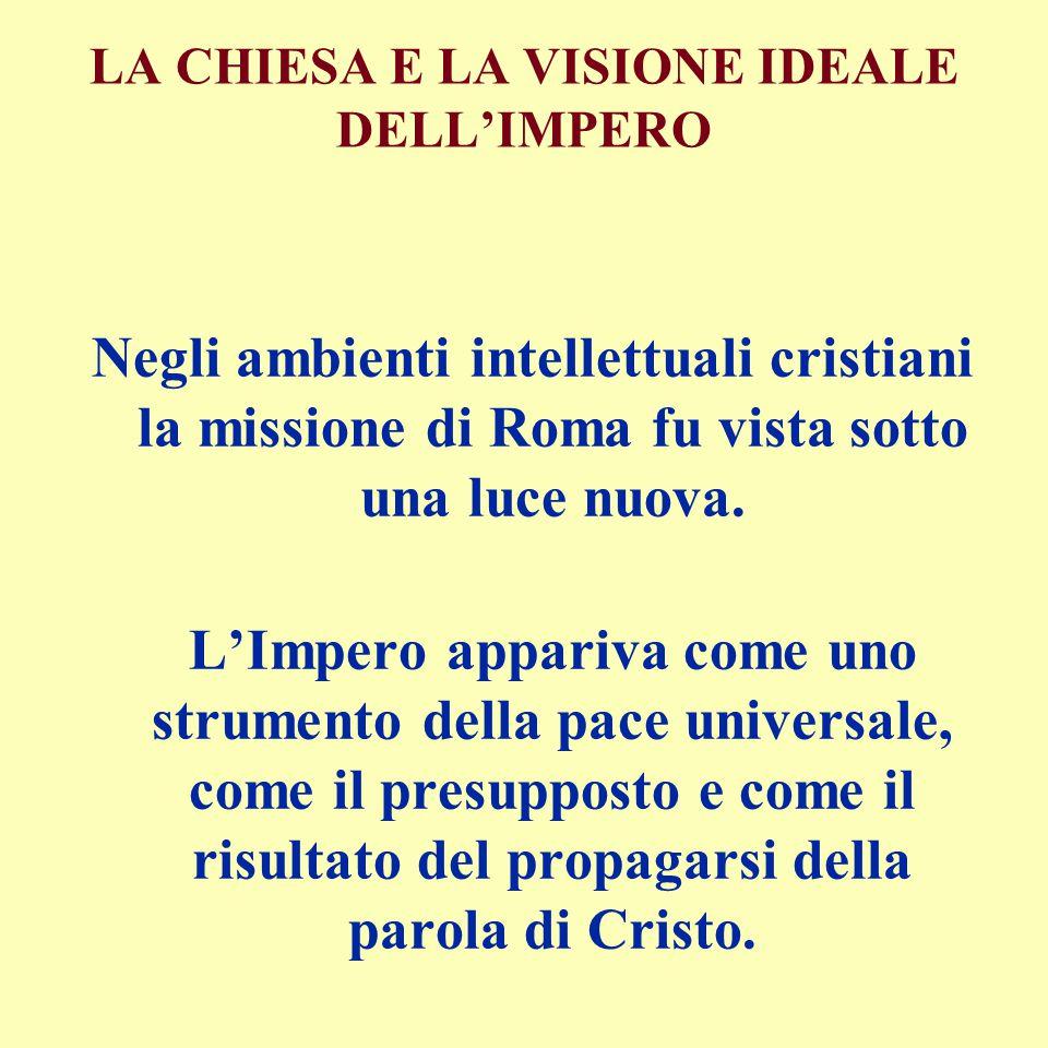 LA CHIESA E LA VISIONE IDEALE DELL'IMPERO Negli ambienti intellettuali cristiani la missione di Roma fu vista sotto una luce nuova. L'Impero appariva