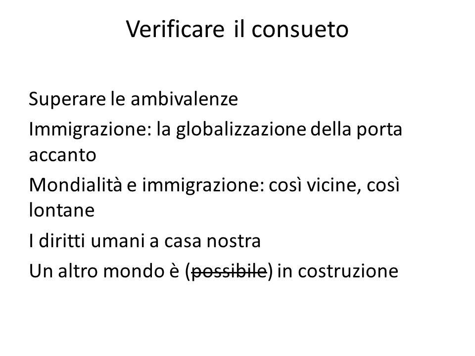 Verificare il consueto Superare le ambivalenze Immigrazione: la globalizzazione della porta accanto Mondialità e immigrazione: così vicine, così lonta