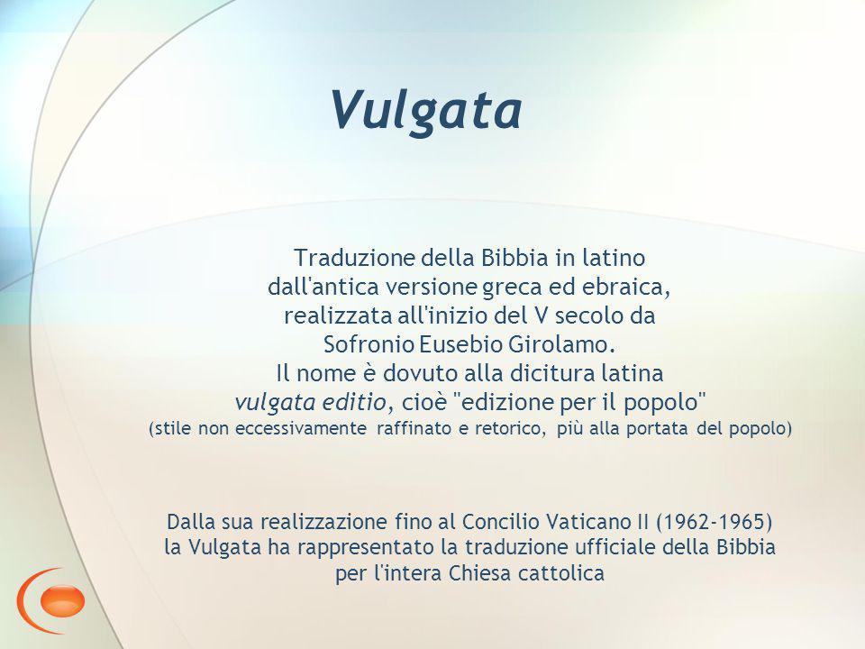 Vulgata Traduzione della Bibbia in latino dall antica versione greca ed ebraica, realizzata all inizio del V secolo da Sofronio Eusebio Girolamo.