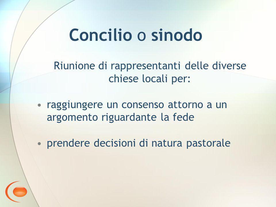 Concilio o sinodo Riunione di rappresentanti delle diverse chiese locali per: raggiungere un consenso attorno a un argomento riguardante la fede prendere decisioni di natura pastorale