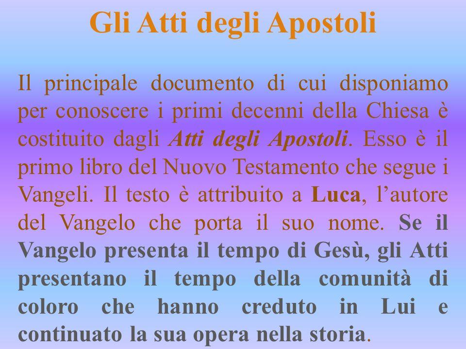Gli Atti degli Apostoli Il principale documento di cui disponiamo per conoscere i primi decenni della Chiesa è costituito dagli Atti degli Apostoli. E