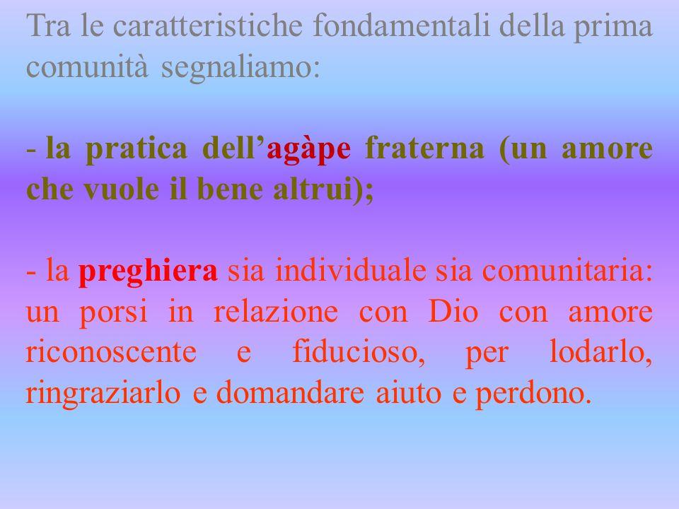 Tra le caratteristiche fondamentali della prima comunità segnaliamo: - la pratica dell'agàpe fraterna (un amore che vuole il bene altrui); - la preghi