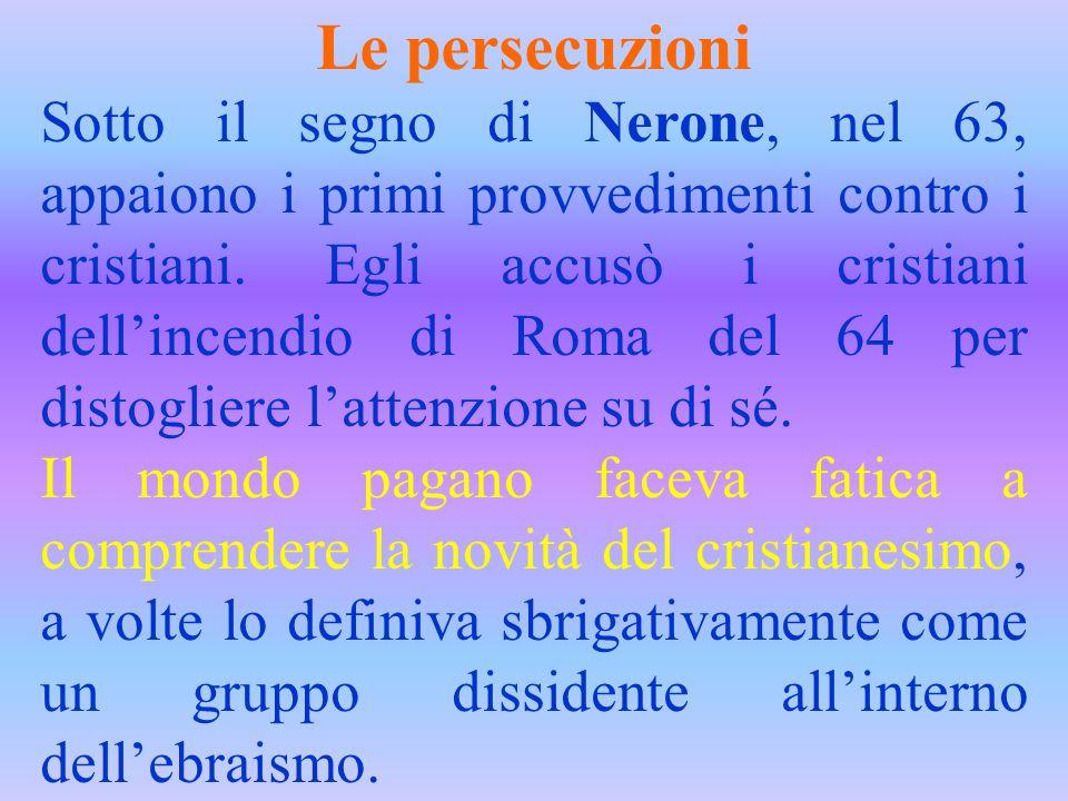 Le persecuzioni Sotto il segno di Nerone, nel 63, appaiono i primi provvedimenti contro i cristiani. Egli accusò i cristiani dell'incendio di Roma del