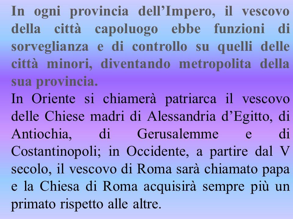 In ogni provincia dell'Impero, il vescovo della città capoluogo ebbe funzioni di sorveglianza e di controllo su quelli delle città minori, diventando