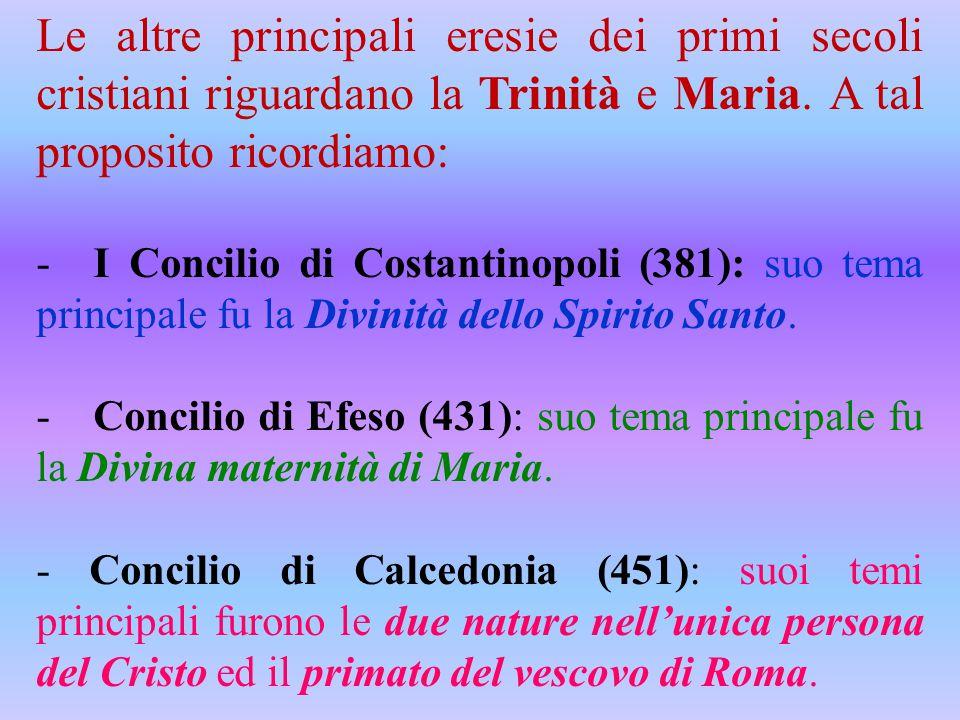 Le altre principali eresie dei primi secoli cristiani riguardano la Trinità e Maria. A tal proposito ricordiamo: - I Concilio di Costantinopoli (381):