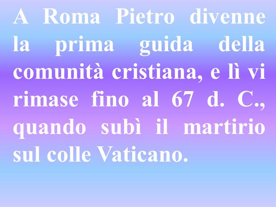 A Roma Pietro divenne la prima guida della comunità cristiana, e lì vi rimase fino al 67 d. C., quando subì il martirio sul colle Vaticano.