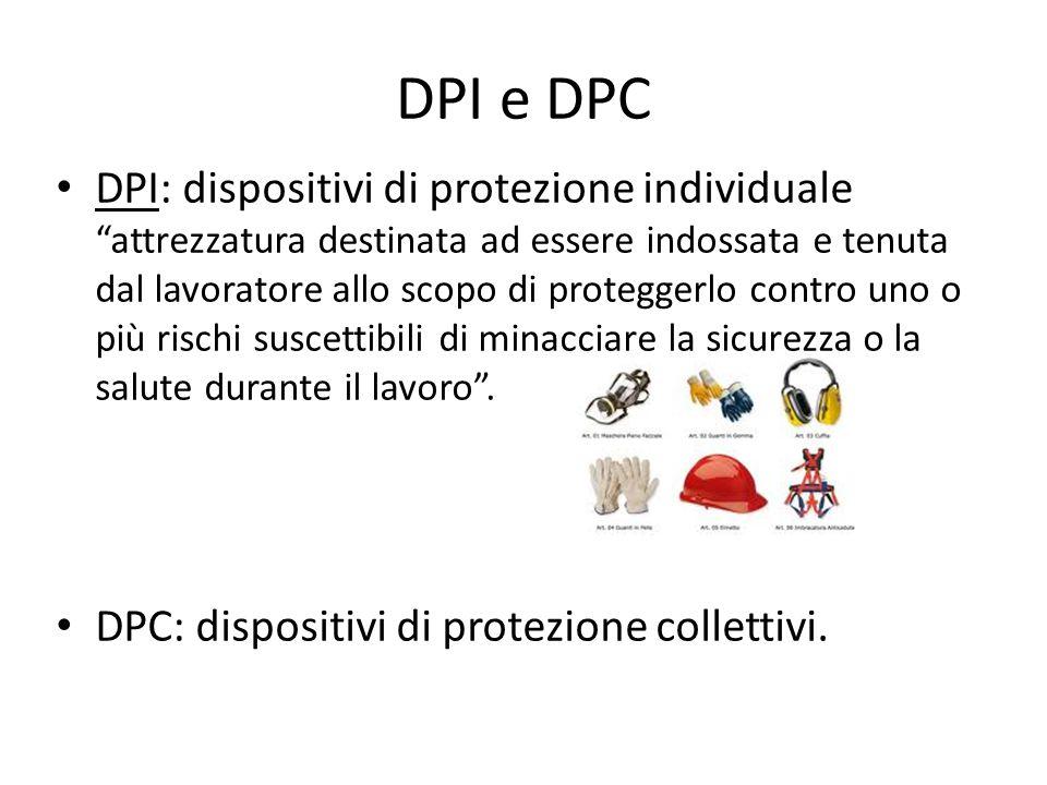 DPI e DPC DPI: dispositivi di protezione individuale attrezzatura destinata ad essere indossata e tenuta dal lavoratore allo scopo di proteggerlo contro uno o più rischi suscettibili di minacciare la sicurezza o la salute durante il lavoro .