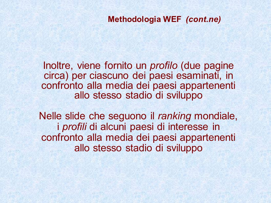 Methodologia WEF (cont.ne) Inoltre, viene fornito un profilo (due pagine circa) per ciascuno dei paesi esaminati, in confronto alla media dei paesi ap