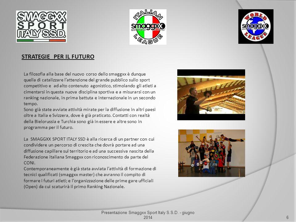 STRATEGIE PER IL FUTURO 6 Presentazione Smaggxx Sport Italy S.S.D. - giugno 2014 La filosofia alla base del nuovo corso dello smaggxx è dunque quella