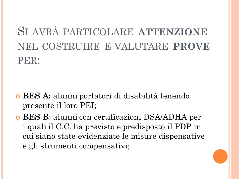 S I AVRÀ PARTICOLARE ATTENZIONE NEL COSTRUIRE E VALUTARE PROVE PER : BES A: alunni portatori di disabilità tenendo presente il loro PEI; BES B : alunni con certificazioni DSA/ADHA per i quali il C.C.