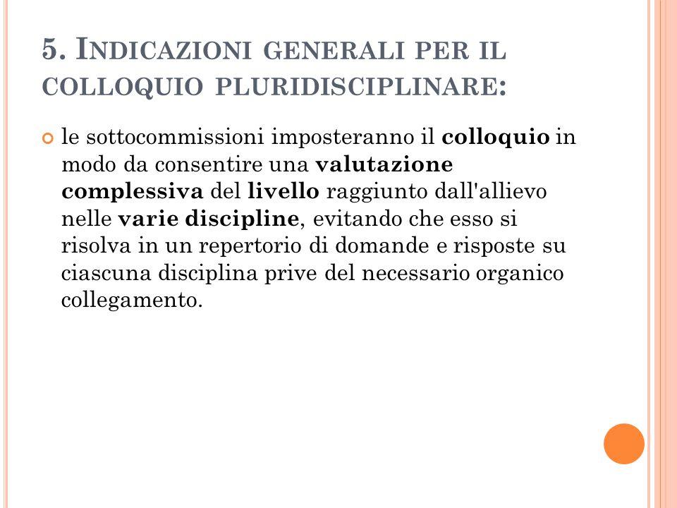 5. I NDICAZIONI GENERALI PER IL COLLOQUIO PLURIDISCIPLINARE : le sottocommissioni imposteranno il colloquio in modo da consentire una valutazione comp