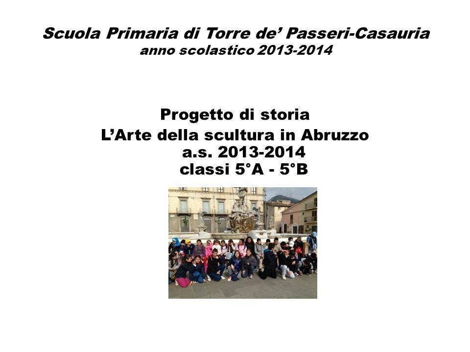 Scuola Primaria di Torre de' Passeri-Casauria anno scolastico 2013-2014 Progetto di storia L'Arte della scultura in Abruzzo a.s. 2013-2014 classi 5°A