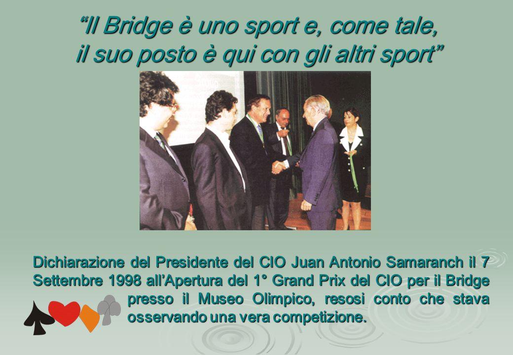 Il Bridge è uno sport e, come tale, il suo posto è qui con gli altri sport Dichiarazione del Presidente del CIO Juan Antonio Samaranch il 7 Settembre 1998 all'Apertura del 1° Grand Prix del CIO per il Bridge presso il Museo Olimpico, resosi conto che stava osservando una vera competizione.