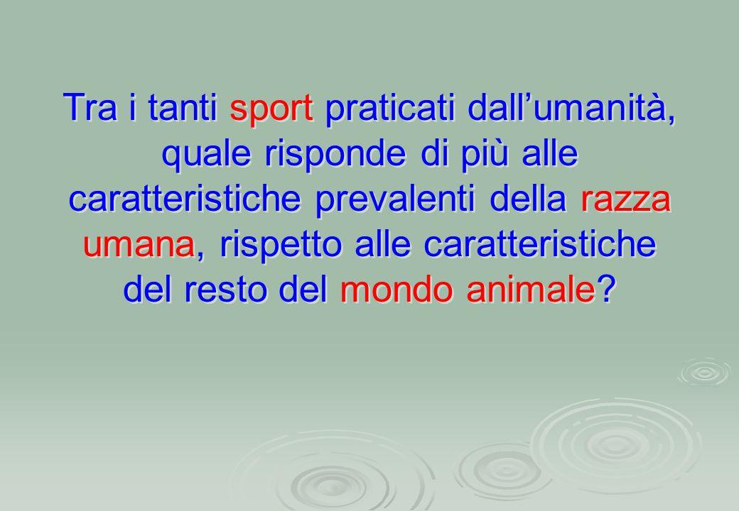 Tra i tanti sport praticati dall'umanità, quale risponde di più alle caratteristiche prevalenti della razza umana, rispetto alle caratteristiche del resto del mondo animale?