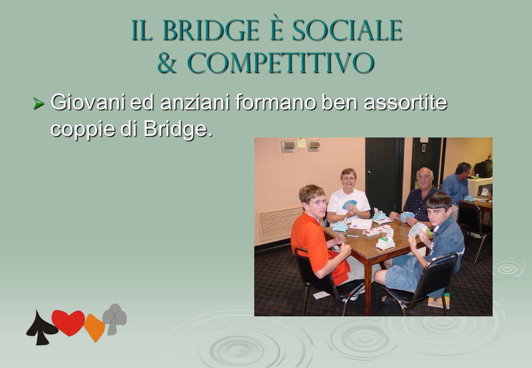 Il Bridge è sociale & competitivo  Giovani ed anziani formano ben assortite coppie di Bridge.