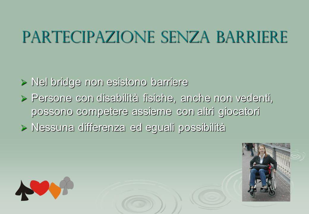 Partecipazione senza barriere  Nel bridge non esistono barriere  Persone con disabilità fisiche, anche non vedenti, possono competere assieme con altri giocatori  Nessuna differenza ed eguali possibilità
