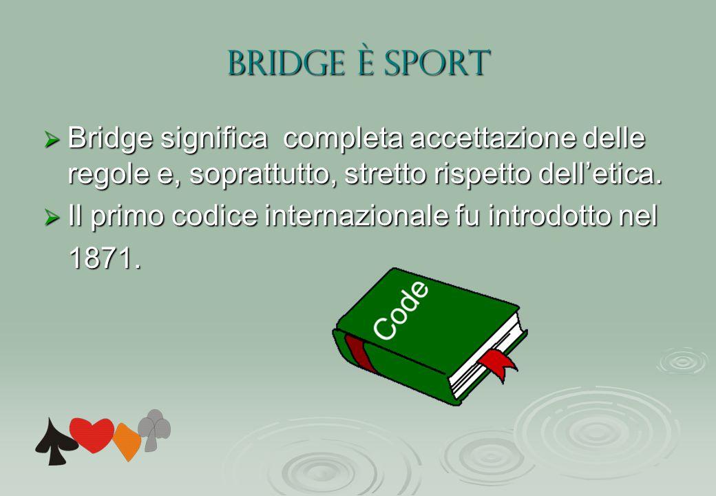 BRIDGE è SPORT  Bridge significa completa accettazione delle regole e, soprattutto, stretto rispetto dell'etica.  Il primo codice internazionale fu