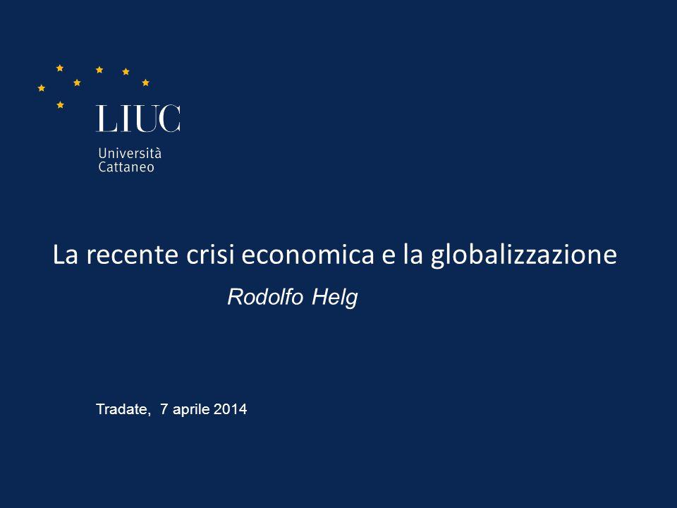 La recente crisi economica e la globalizzazione Rodolfo Helg Tradate, 7 aprile 2014