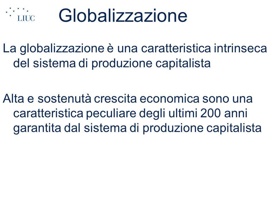 Globalizzazione La globalizzazione è una caratteristica intrinseca del sistema di produzione capitalista Alta e sostenutà crescita economica sono una