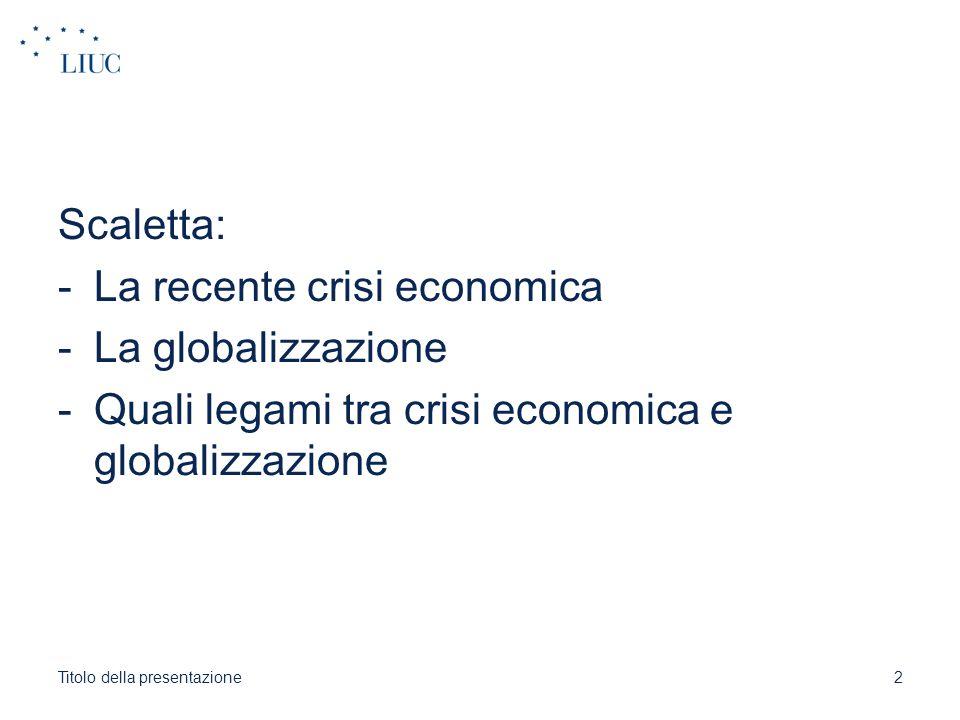 Scaletta: -La recente crisi economica -La globalizzazione -Quali legami tra crisi economica e globalizzazione Titolo della presentazione2
