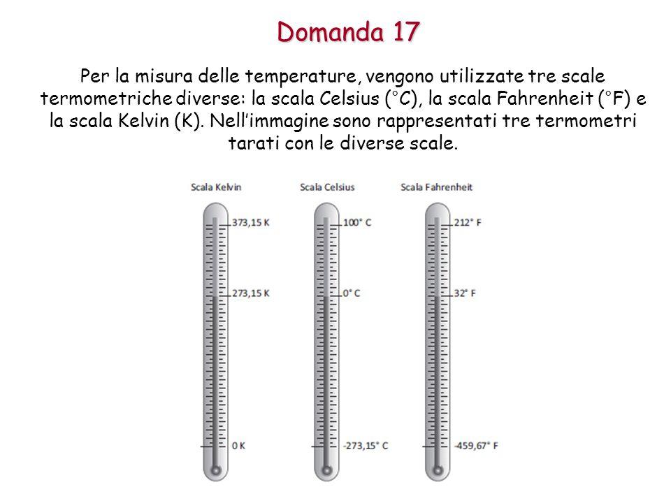 Domanda 17 Per la misura delle temperature, vengono utilizzate tre scale termometriche diverse: la scala Celsius (°C), la scala Fahrenheit (°F) e la scala Kelvin (K).