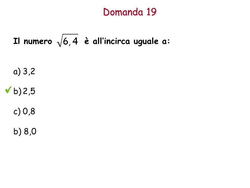 Domanda 19 Il numero è all'incirca uguale a: a)3,2 b)2,5 c)0,8 b) 8,0