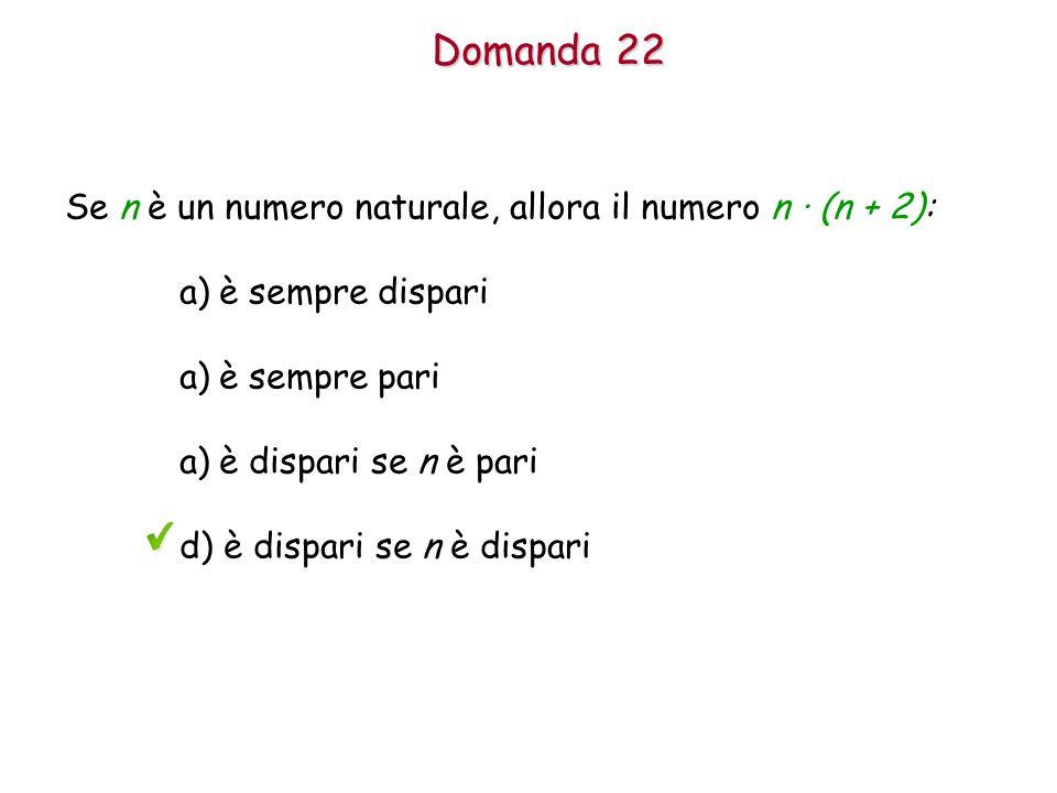 Domanda 22 Se n è un numero naturale, allora il numero n · (n + 2): a)è sempre dispari a)è sempre pari a)è dispari se n è pari d) è dispari se n è dispari