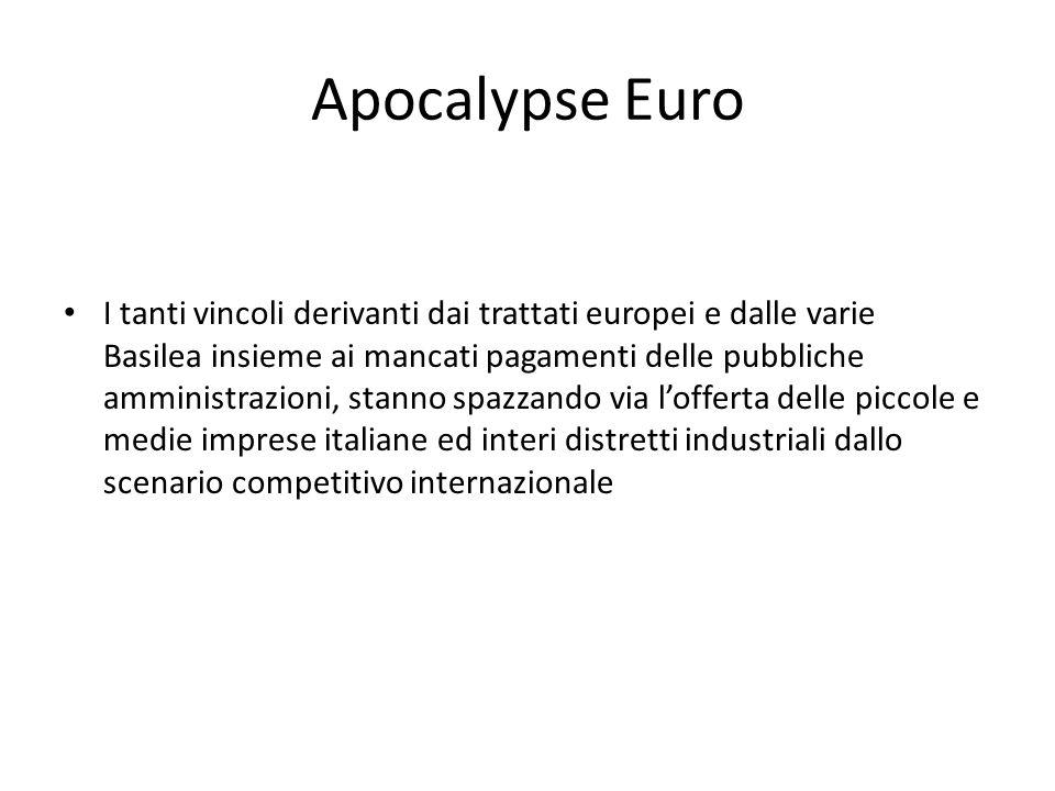 Apocalypse Euro I tanti vincoli derivanti dai trattati europei e dalle varie Basilea insieme ai mancati pagamenti delle pubbliche amministrazioni, stanno spazzando via l'offerta delle piccole e medie imprese italiane ed interi distretti industriali dallo scenario competitivo internazionale