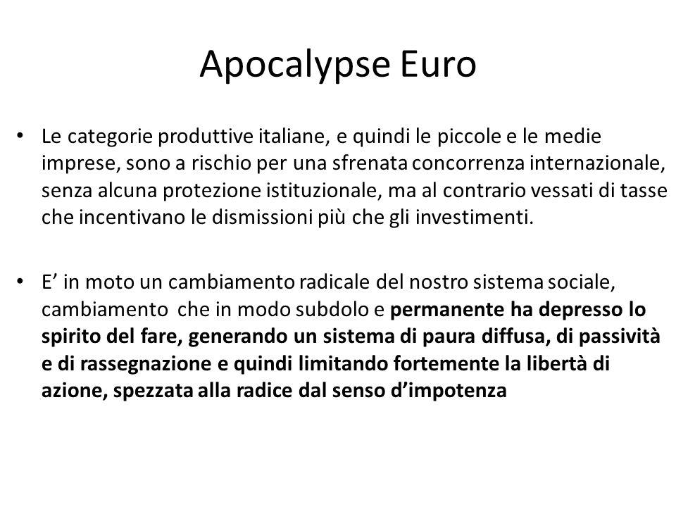 Apocalypse Euro Le categorie produttive italiane, e quindi le piccole e le medie imprese, sono a rischio per una sfrenata concorrenza internazionale, senza alcuna protezione istituzionale, ma al contrario vessati di tasse che incentivano le dismissioni più che gli investimenti.