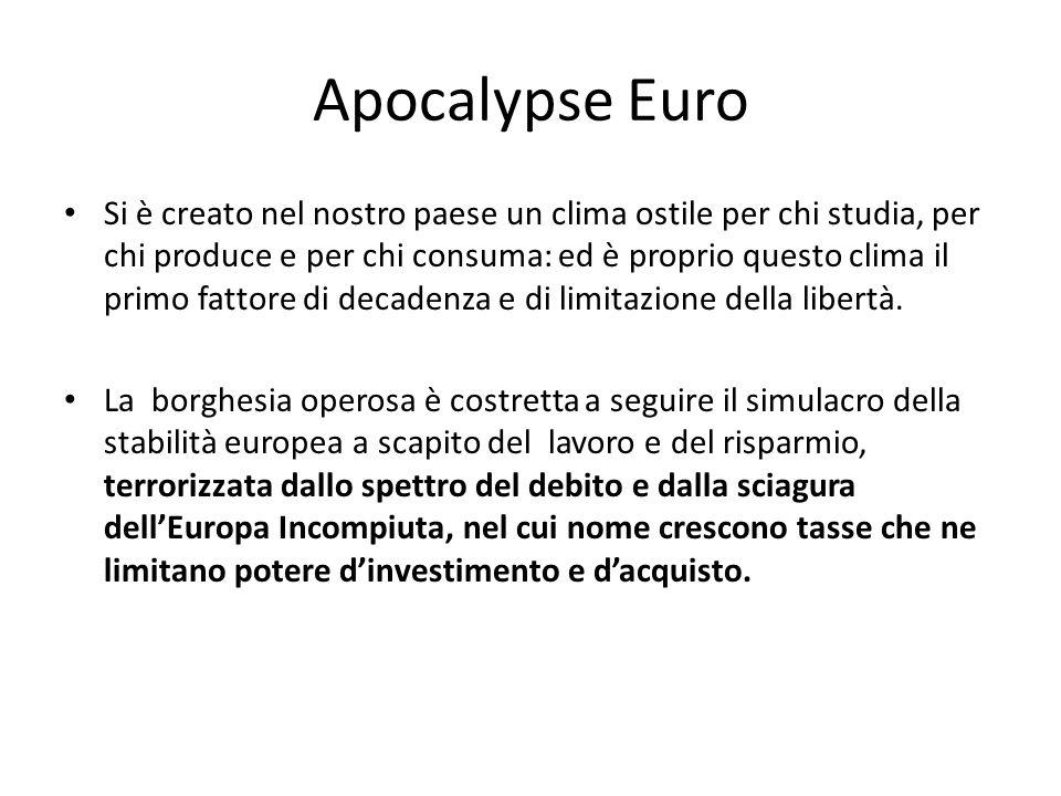 Apocalypse Euro Si è creato nel nostro paese un clima ostile per chi studia, per chi produce e per chi consuma: ed è proprio questo clima il primo fattore di decadenza e di limitazione della libertà.