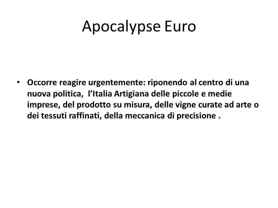 Apocalypse Euro Occorre reagire urgentemente: riponendo al centro di una nuova politica, l'Italia Artigiana delle piccole e medie imprese, del prodotto su misura, delle vigne curate ad arte o dei tessuti raffinati, della meccanica di precisione.