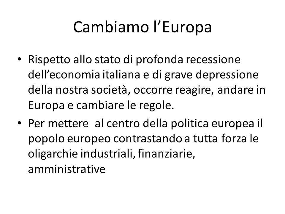 Cambiamo l'Europa Rispetto allo stato di profonda recessione dell'economia italiana e di grave depressione della nostra società, occorre reagire, andare in Europa e cambiare le regole.