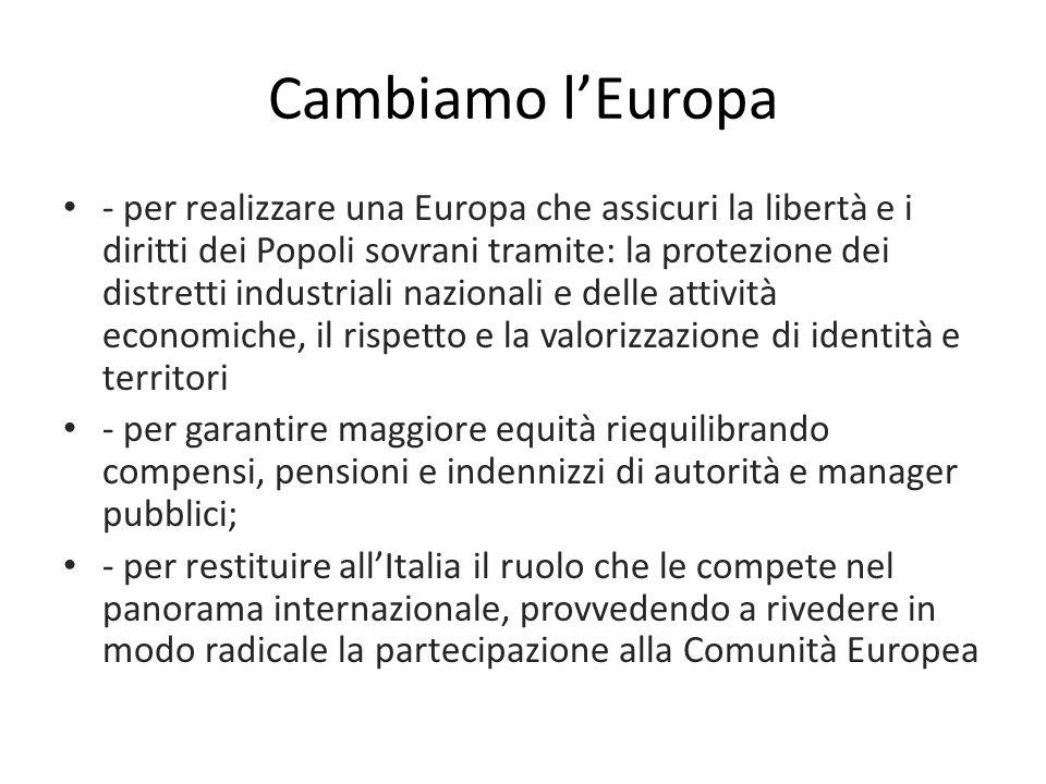 Cambiamo l'Europa - per realizzare una Europa che assicuri la libertà e i diritti dei Popoli sovrani tramite: la protezione dei distretti industriali nazionali e delle attività economiche, il rispetto e la valorizzazione di identità e territori - per garantire maggiore equità riequilibrando compensi, pensioni e indennizzi di autorità e manager pubblici; - per restituire all'Italia il ruolo che le compete nel panorama internazionale, provvedendo a rivedere in modo radicale la partecipazione alla Comunità Europea