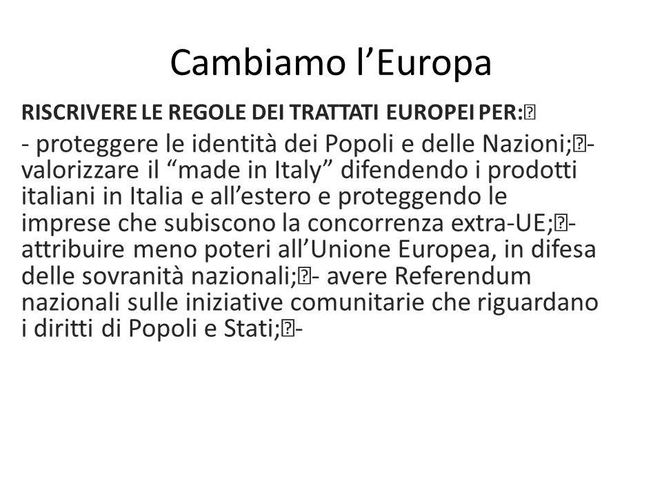 Cambiamo l'Europa RISCRIVERE LE REGOLE DEI TRATTATI EUROPEI PER: - proteggere le identità dei Popoli e delle Nazioni; - valorizzare il made in Italy difendendo i prodotti italiani in Italia e all'estero e proteggendo le imprese che subiscono la concorrenza extra-UE; - attribuire meno poteri all'Unione Europea, in difesa delle sovranità nazionali; - avere Referendum nazionali sulle iniziative comunitarie che riguardano i diritti di Popoli e Stati; -