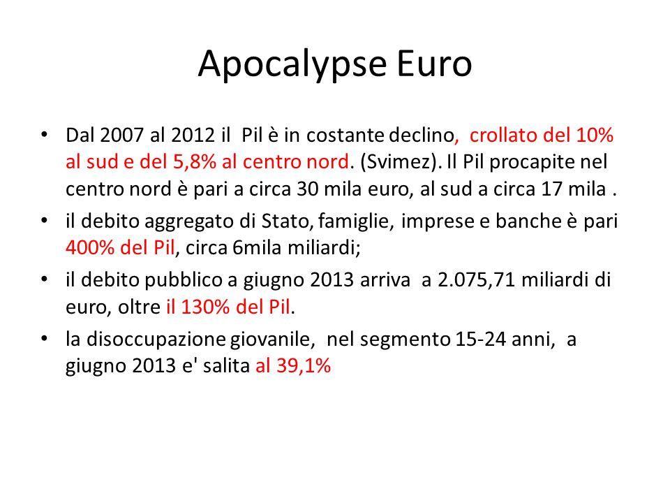 Apocalypse Euro Dal 2007 al 2012 il Pil è in costante declino, crollato del 10% al sud e del 5,8% al centro nord.