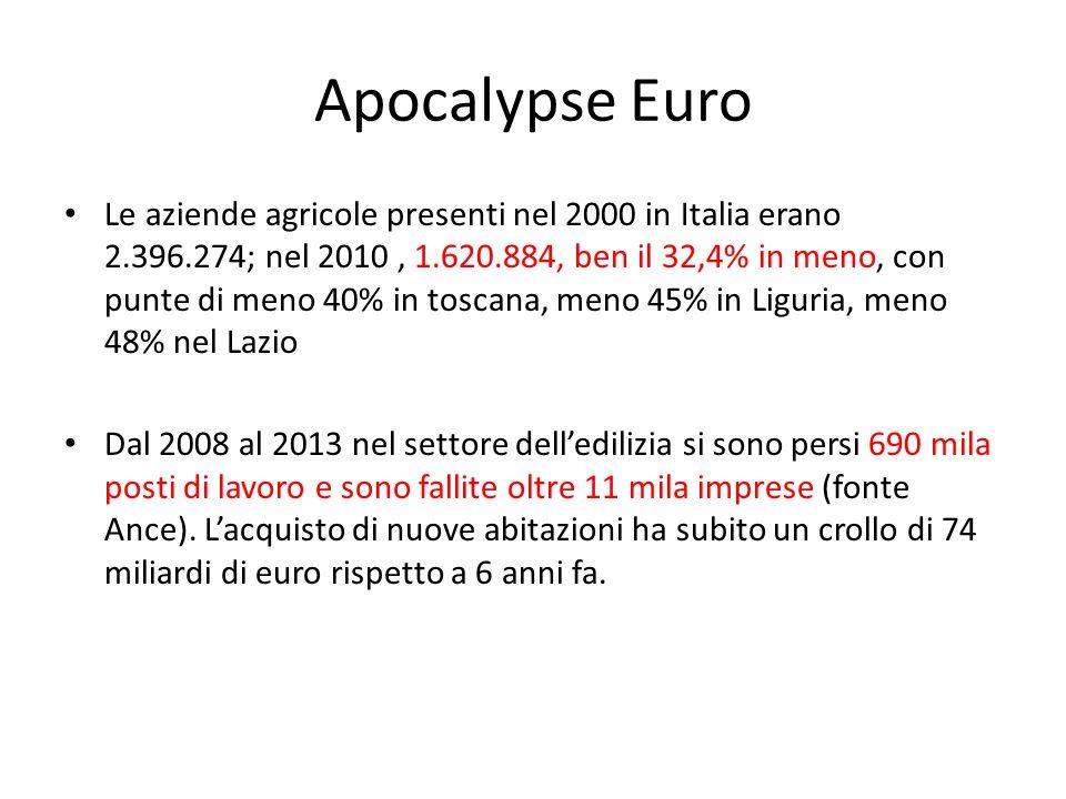 Apocalypse Euro Le aziende agricole presenti nel 2000 in Italia erano 2.396.274; nel 2010, 1.620.884, ben il 32,4% in meno, con punte di meno 40% in toscana, meno 45% in Liguria, meno 48% nel Lazio Dal 2008 al 2013 nel settore dell'edilizia si sono persi 690 mila posti di lavoro e sono fallite oltre 11 mila imprese (fonte Ance).