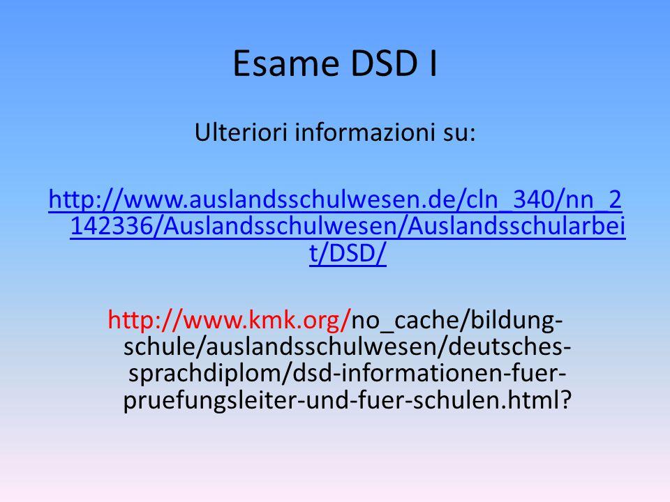 Esame DSD I Ulteriori informazioni su: http://www.auslandsschulwesen.de/cln_340/nn_2 142336/Auslandsschulwesen/Auslandsschularbei t/DSD/ http://www.km